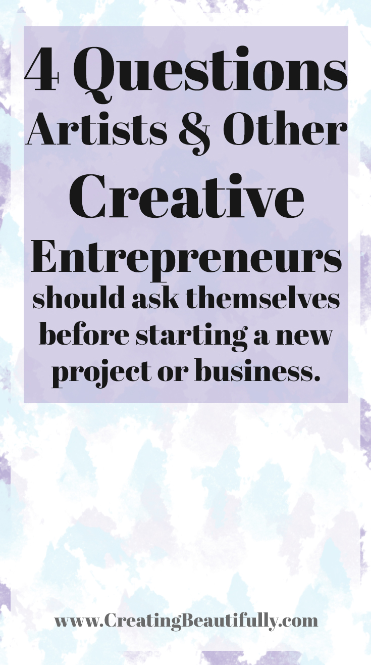 4 questions artists and other creative entrepreneurs should ask 4 questions artists and other creative entrepreneurs should ask themselves before starting a new project or business creating beautifully